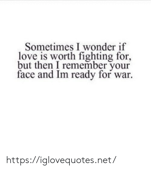 your face: Sometimes I wonder if  love is worth fighting for,  but then I remember your  face and Im ready for war https://iglovequotes.net/