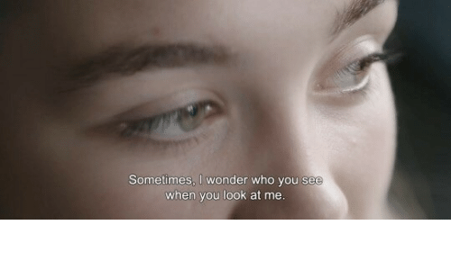 Look At Me: Sometimes, I wonder who you see  when you look at me