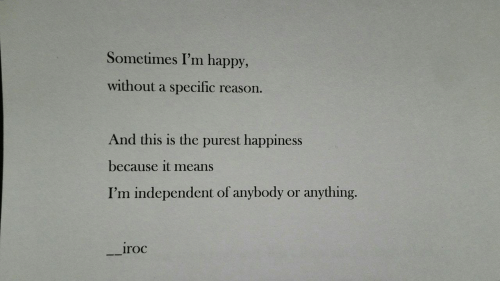 Happy, Happiness, and Im Happy: Sometimes I'm happy,  without a specific  reason.  And this is the purest happiness  because it means  I'm independent of anybody  anything.  or  iroc