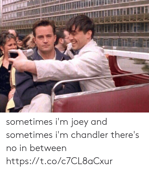 Funny, Joey, and Chandler: sometimes i'm joey and sometimes i'm chandler there's no in between https://t.co/c7CL8aCxur