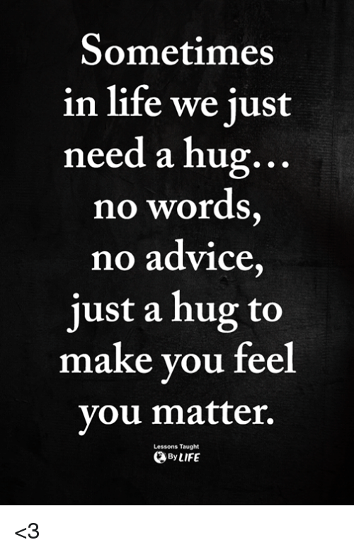 Advice, Life, and Memes: Sometimes  in life we just  need a hug.  no words  no advice  just a hug to  ..  make you fee  you matter.  Lessons Taught  ByLIFE <3