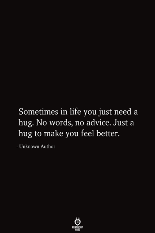 Advice, Life, and Unknown: Sometimes in life you just need a  hug. No words, no advice. Just a  hug to make you feel better.  - Unknown Author  RELATIONSHIP  ES