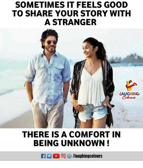Good, Indianpeoplefacebook, and Unknown: SOMETIMES IT FEELS GOOD  TO SHARE YOUR STORY WITH  A STRANGER  LAUGHING  THERE IS A COMFORT IN  BEING UNKNOWN!  R ,回參/laughingcolours