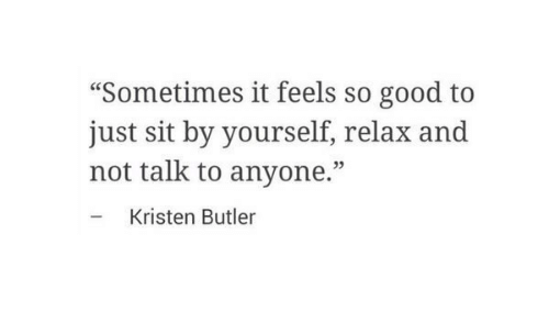 "Good, Butler, and Feels: ""Sometimes it feels so good to  just sit by yourself, relax and  not talk to anyone.""  - Kristen Butler  05"
