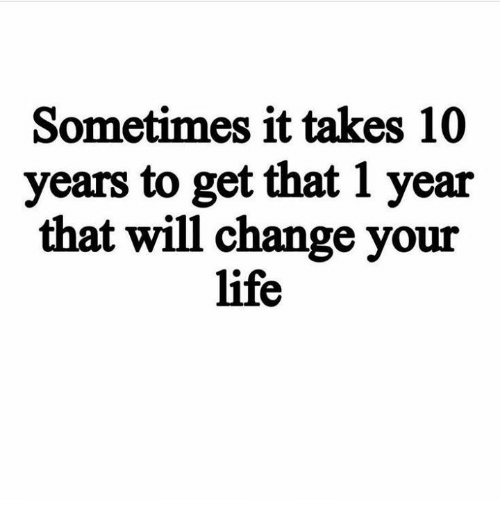 Life, Memes, and Change: Sometimes it takes 10  years to get that 1 year  that will change your  life