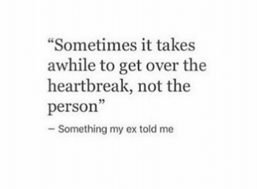 Person, Get, and My Ex: Sometimes it takes  awhile to get over the  heartbreak, not the  person  5  Something my ex told me