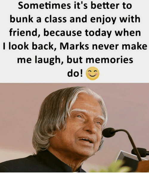 Memes, Today, and Never: Sometimes it's better to  bunk a class and enjoy with  friend, because today when  I look back, Marks never make  me laugh, but memories