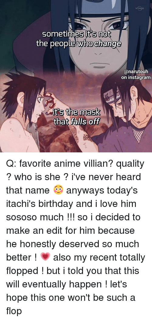 Anime, Birthday, and Instagram: Sometimes its not  the people whochange  Canarutouha  on instagram  its the mask  that falls off Q: favorite anime villian? quality ? who is she ? i've never heard that name 😳 anyways today's itachi's birthday and i love him sososo much !!! so i decided to make an edit for him because he honestly deserved so much better ! 💗 also my recent totally flopped ! but i told you that this will eventually happen ! let's hope this one won't be such a flop