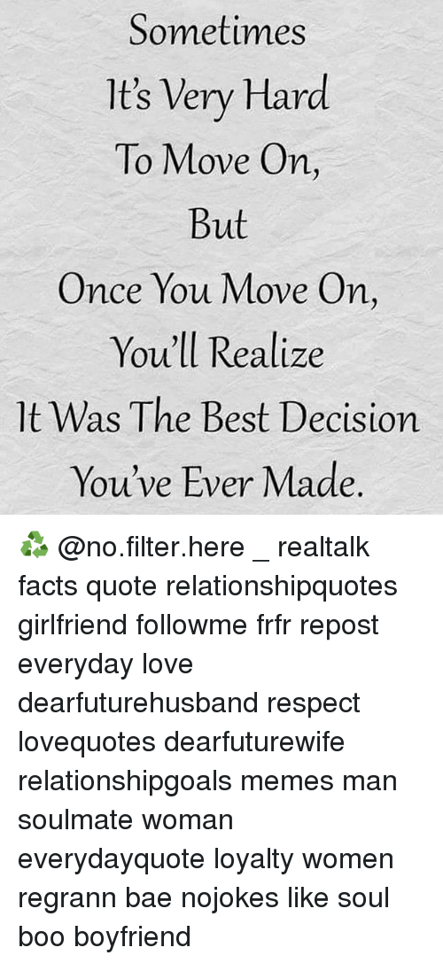 Bae, Boo, and Facts: Sometimes  It's Very Hard  To Move On  But  Once You Move On,  You'll Realize  It Was The Best Decision  You've Ever Made ♻ @no.filter.here _ realtalk facts quote relationshipquotes girlfriend followme frfr repost everyday love dearfuturehusband respect lovequotes dearfuturewife relationshipgoals memes man soulmate woman everydayquote loyalty women regrann bae nojokes like soul boo boyfriend