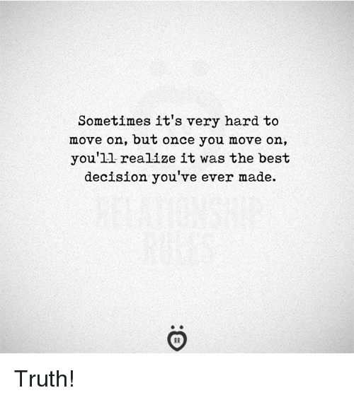 Best, Truth, and Once: Sometimes it's very hard to  move on, but once you move on,  you'll realize it was the best  decision you ve ever made. Truth!