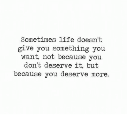 Life, You, and More: Sometimes life doesn't  give you something you  want, not because you  don't deserve it, but  because you deserve more.