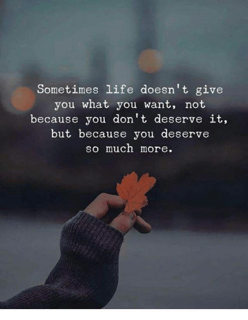 Life, You, and What: Sometimes life doesn't give  you what you want, not  because you don't deserve it.  but because you deserve  so much more.