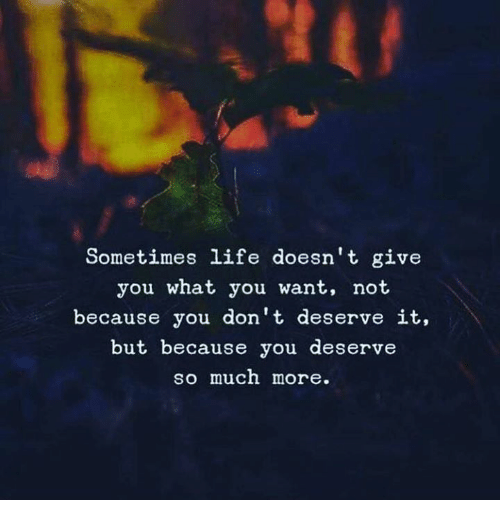 Sometimes Life: Sometimes life doesn't give  you what you want, not  because you don't deserve it,  but because you deserve  so much more.
