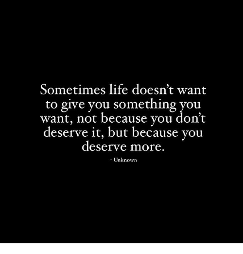 Sometimes Life: Sometimes life doesn't want  to give you something you  want, not because you dont  deserve it, but because you  deserve more  Unknowrn