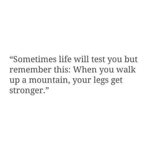 """Life, Test, and Will: """"Sometimes life will test you but  remember this: When you w  up a mountain, your legs get  stronger.""""  alk  05"""