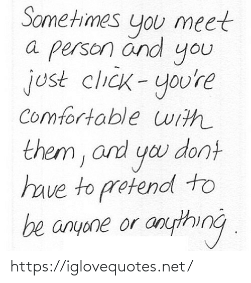 Click: Sometimes  meet  you  a person änd  you  just click-you're  comfortable uith  them, and yo dont  have to protend to  be anyone or anything . https://iglovequotes.net/