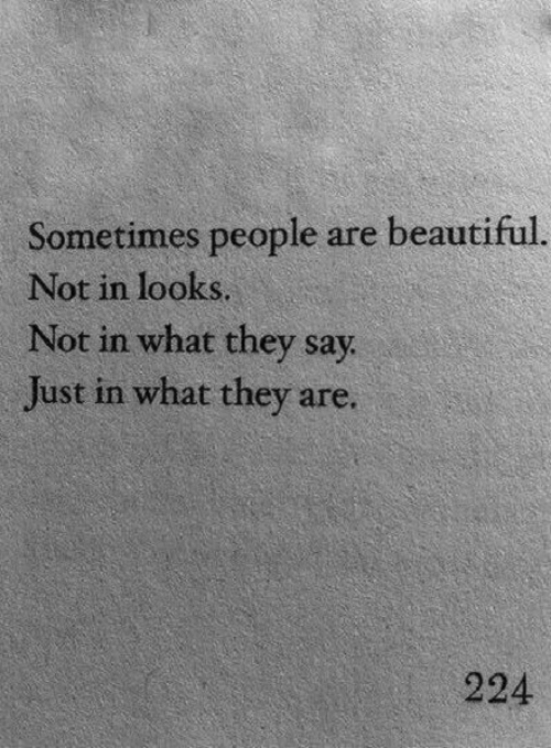 Beautiful, They, and What: Sometimes people are beautiful.  Not in looks.  Not in what they say  Just in what they are.  224