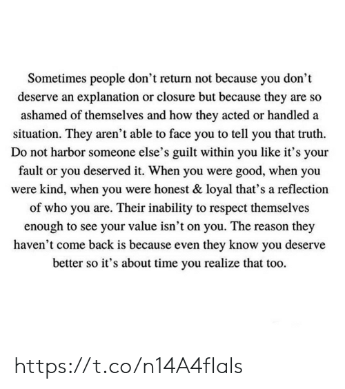 Memes, Respect, and Good: Sometimes people don't return not because you don't  deserve an explanation or closure but because they are so  ashamed of themselves and how they acted or handled a  situation. They aren't able to face you to tell you that truth  Do not harbor someone else's guilt within you like it's your  fault or you deserved it. When you were good, when you  were kind, when you were honest & loyal that's a reflection  of who you are. Their inability to respect themselves  enough to see your value isn't on you. The reason they  haven't come back is because even they know you deserve  better so it's about time you realize that too. https://t.co/n14A4fIals