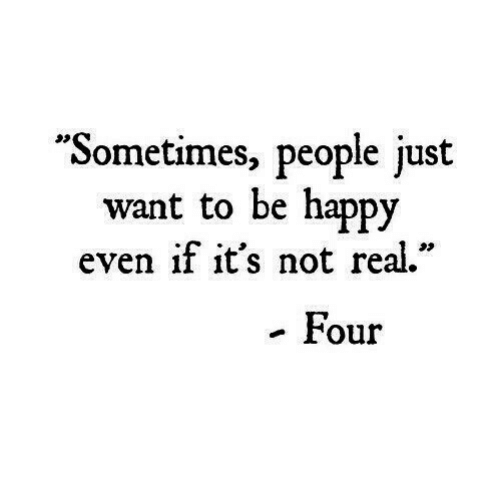 """Happy, Be Happy, and People: """"Sometimes, people just  want to be happy  even if it's not re.""""  - Four"""