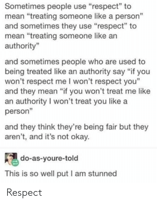 "Respect, Mean, and Okay: Sometimes people use ""respect"" to  mean ""treating someone like a person""  and sometimes they use ""respect"" to  mean ""treating someone like an  authority""  and sometimes people who are used to  being treated like an authority say ""if you  won't respect me I won't respect you""  and they mean ""if you won't treat me like  an authority I won't treat you like a  person""  and they think they're being fair but they  aren't, and it's not okay.  do-as-youre-told  This is so well put I am stunned Respect"