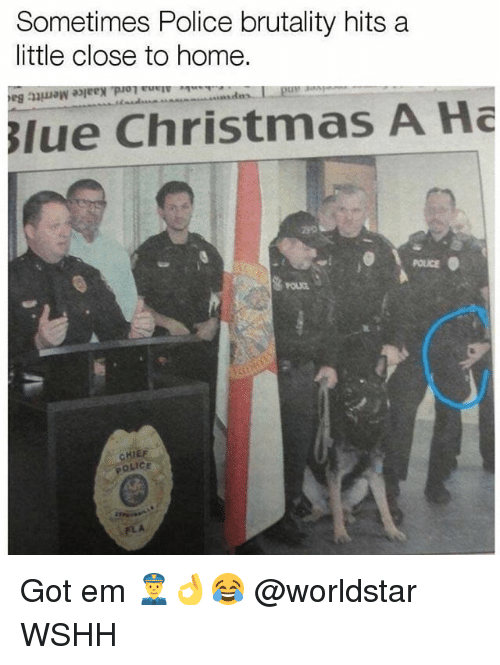 Christmas, Memes, and Police: Sometimes Police brutality hits a  little close to home.  lle Christmas A Ha  POLICE Got em 👮👌😂 @worldstar WSHH