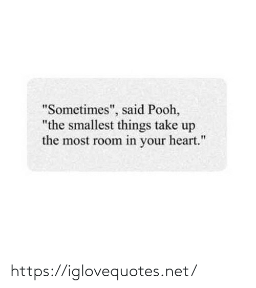 """pooh: """"Sometimes"""", said Pooh,  """"the smallest things take up  the most room in your heart."""" https://iglovequotes.net/"""