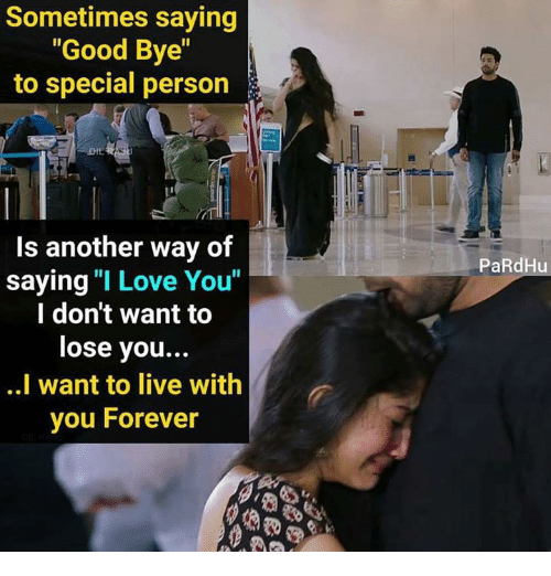 "Love, Memes, and I Love You: Sometimes saying  ""Good Bye""  to special person  Is another way of  saying ""I Love You""  l don't want to  lose you..  ..I want to live with  you Forever  PaRdHu"