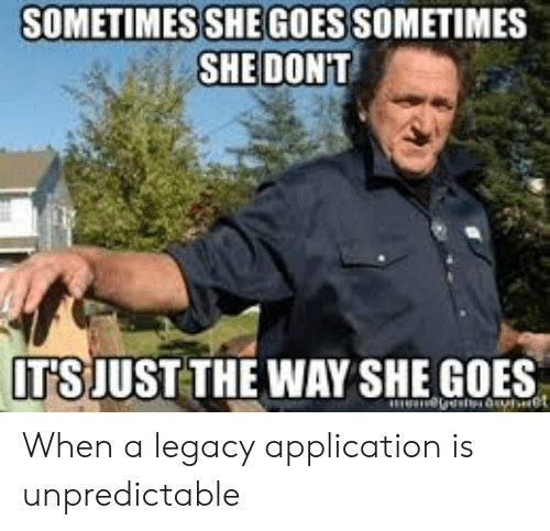 Legacy, Programmer Humor, and She: SOMETIMES SHEGOES SOMETIMES  SHE DONT  ITS JUST THE WAY SHE GOES When a legacy application is unpredictable