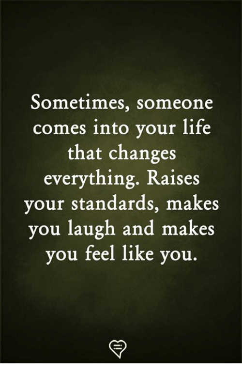 Life, Memes, and 🤖: Sometimes, someone  comes into your life  that changes  everything. Raises  your standards, makes  you laugh and makes  you feel like you.