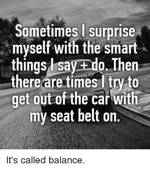 Belting: Sometimes surprise  myself with the smart  things l say ado. Then  there are times ltry to  get out of the car with  my seat belt on. It's called balance.