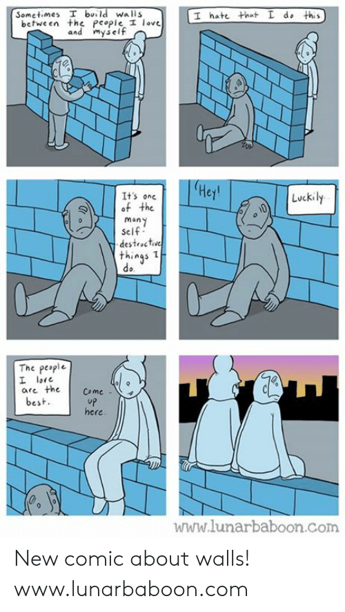 Love, Memes, and Best: Sometimes T burld walls  I hate that L do this  between the People I love  myse  Hej  It's one  of the  many  self  destroctve  Luckily  things  do  The peaple  are the Come  best  uP  here  www.lunarbaboon.com New comic about walls! www.lunarbaboon.com