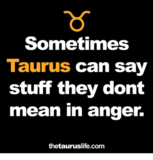 Mean, Stuff, and Taurus: Sometimes  Taurus can say  stuff they dont  mean in anger  thetauruslife.com