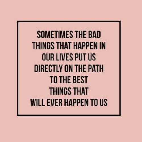 Bad, Best, and Will: SOMETIMES THE BAD  THINGS THAT HAPPEN IN  OUR LIVES PUT US  DIRECTLY ON THE PATH  TO THE BEST  THINGS THAT  WILL EVER HAPPEN TO US
