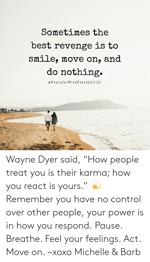 """Memes, Revenge, and Control: Sometimes the  best revenge is to  Smlle, move on, and  do nothing.  ePeacefulMindPeacefulLife Wayne Dyer said, """"How people treat you is their karma; how you react is yours."""" 💫  Remember you have no control over other people, your power is in how you respond. Pause. Breathe. Feel your feelings. Act. Move on. ~xoxo Michelle & Barb"""
