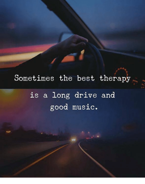 Music, Best, and Drive: Sometimes the best therapy  is a long drive and  good music.