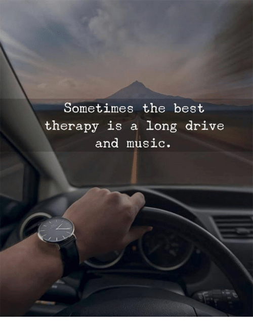 Music, Best, and Drive: Sometimes the best  therapy is a long drive  and musiC.