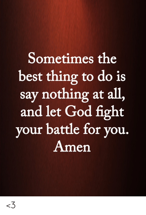 God, Memes, and Best: Sometimes the  best thing to do is  say nothing at all,  and let God fight  your battle for you.  Amen <3