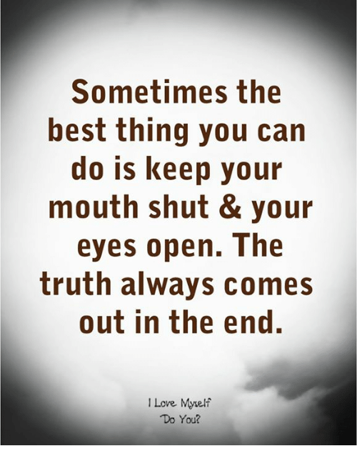 Love, Best, and Truth: Sometimes the  best thing you can  do is keep your  mouth shut & your  eyes open. The  truth always comes  out in the end.  I Love Myelf  Do You?