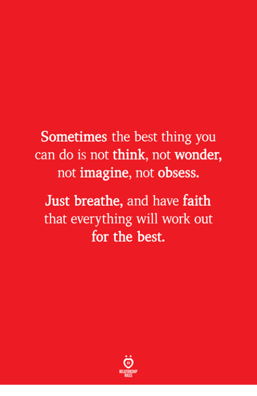 Work, Best, and Faith: Sometimes the best thing you  can do is not think, not wonder,  not imagine, not obsess.  Just breathe, and have faith  that everything will work out  for the best.  ELATIONS  ILES