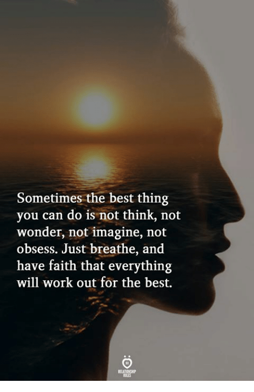 Work, Best, and Faith: Sometimes the best thing  you can do is not think, not  wonder, not imagine, not  obsess. Just breathe, and  have faith that everything  will work out for the best.