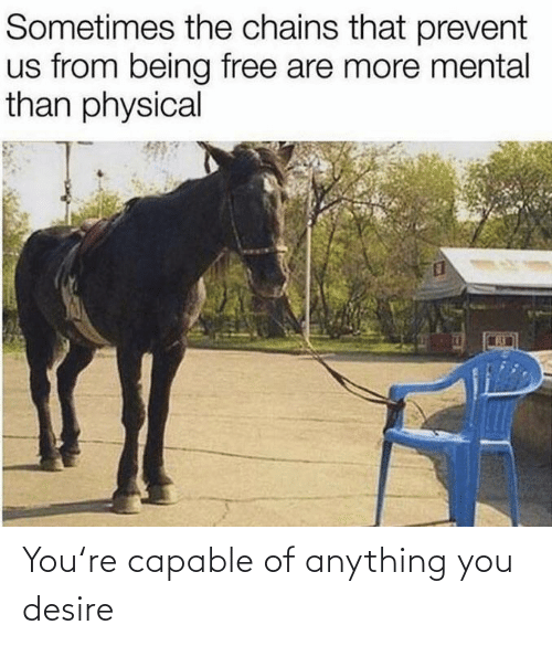 sometimes: Sometimes the chains that prevent  us from being free are more mental  than physical You're capable of anything you desire