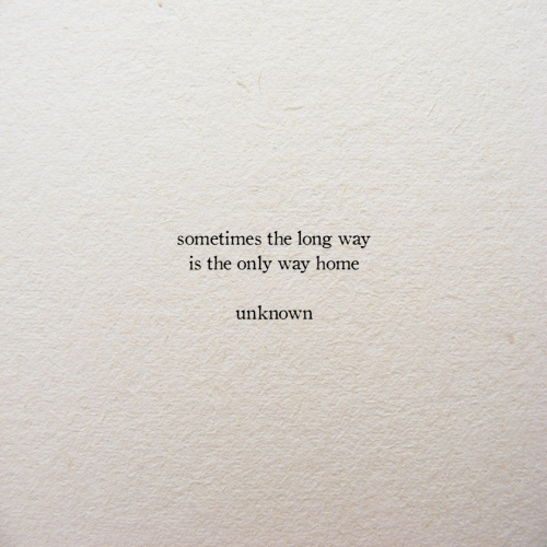 Home, Unknown, and Sometimes: sometimes the long way  is the only way home  unknown