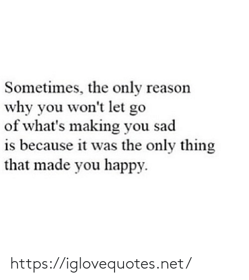 why you: Sometimes, the only reason  why you won't let go  of what's making you sad  is because it was the only thing  that made you happy. https://iglovequotes.net/