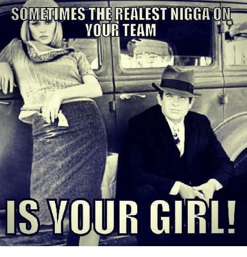 The Realest Nigga: SOMETIMES THE REALEST NIGGA ON  YOUR TEAM  IS YOUR GIRL!