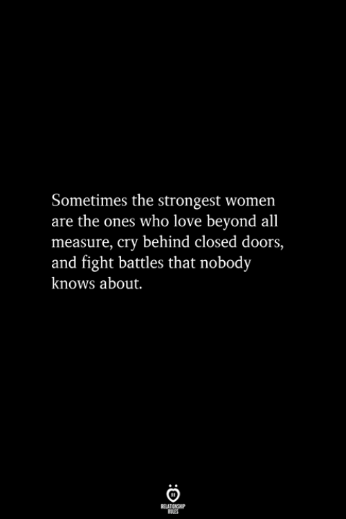Love, Women, and Fight: Sometimes the strongest women  are the ones who love beyond all  measure, cry behind closed doors,  and fight battles that nobody  knows about.