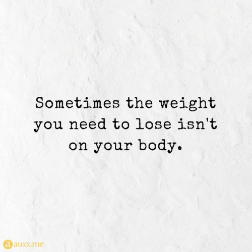 You, Lose, and Sometimes: Sometimes the weight  you need to lose isn't  on your body.  aauxx.me