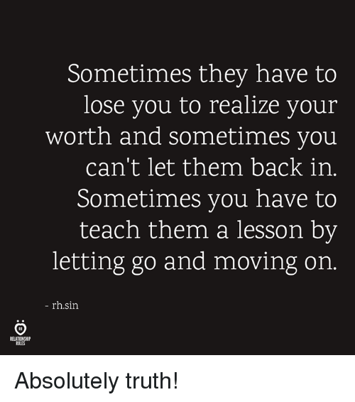 Truth, Back, and Sin: Sometimes they have to  lose you to realize your  worth and sometimes you  can't let them back in.  Sometimes you have to  teach them a lesson by  letting go and moving on.  rh.sin  RELATIONSHIP  RULES Absolutely truth!