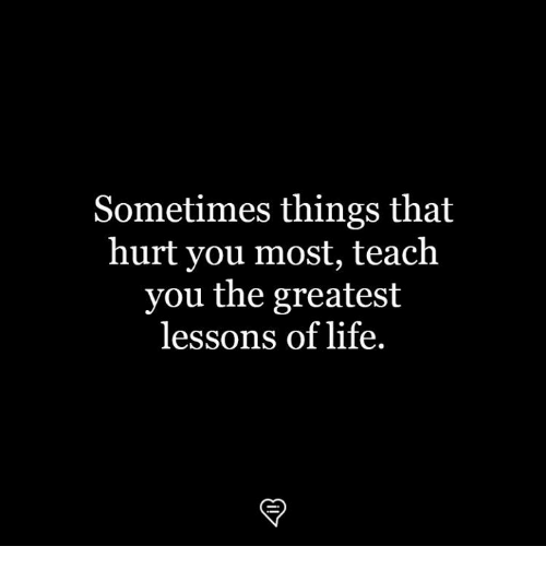 Life, Memes, and 🤖: Sometimes things that  hurt you most, teaclh  you the greatest  lessons of life.  マ
