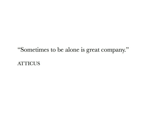 """Being Alone, Com, and Atticus: """"Sometimes  to be alone is great com  panv.""""  ATTICUS"""