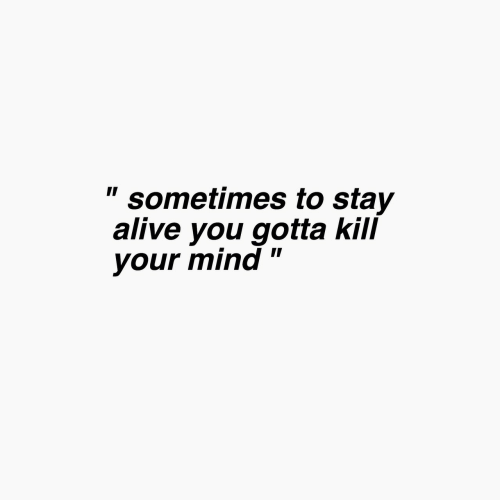 "Alive, Mind, and Stay Alive: "" sometimes to stay  alive you gotta kill  your mind"""